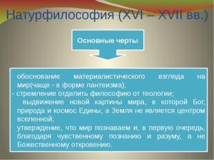 Натурфилософия (XVI – XVII вв.) Основные черты обоснование материалистическог