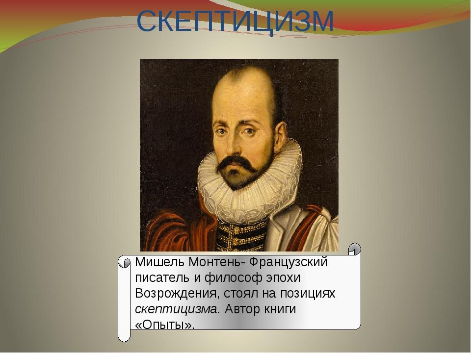 СКЕПТИЦИЗМ Мишель Монтень- Французский писатель и философ эпохи Возрождения,...