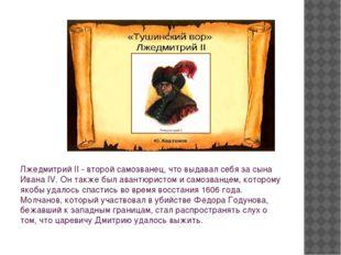 Лжедмитрий II - второй самозванец, что выдавал себя за сына Ивана IV. Он такж