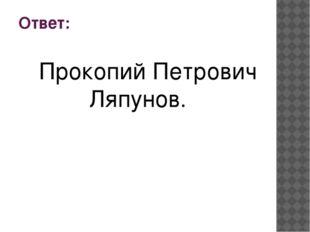 Ответ: Прокопий Петрович Ляпунов.