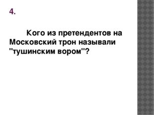 """4. Кого из претендентов на Московский трон называли """"тушинским вором""""?"""