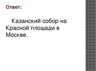 Ответ: Казанский собор на Красной площади в Москве.