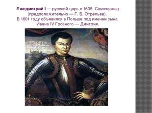 Лжедмитрий I—русскийцарь с 1605. Самозванец (предположительно — Г. Б. Отре