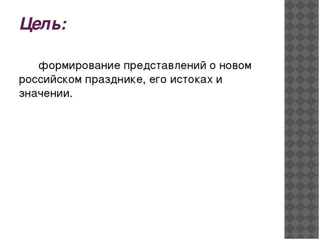 Цель: формирование представлений о новом российском празднике, его истоках и...