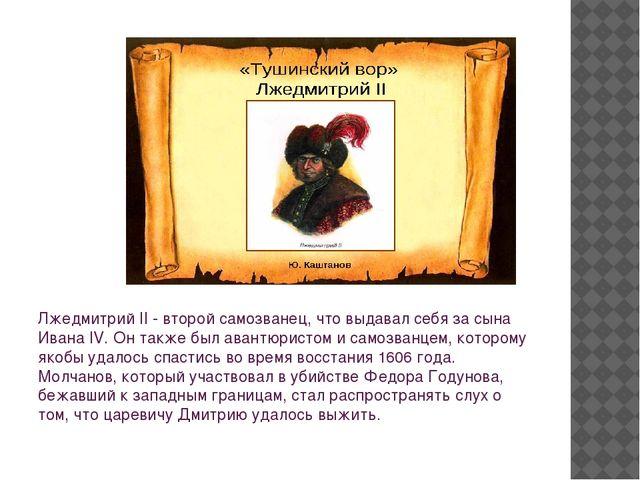 Лжедмитрий II - второй самозванец, что выдавал себя за сына Ивана IV. Он такж...