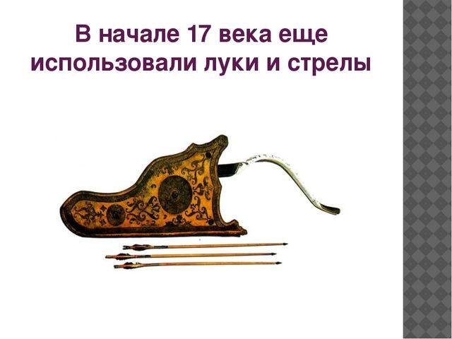 В начале 17 века еще использовали луки и стрелы