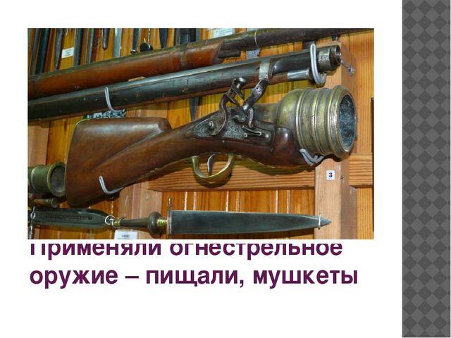 Применяли огнестрельное оружие – пищали, мушкеты