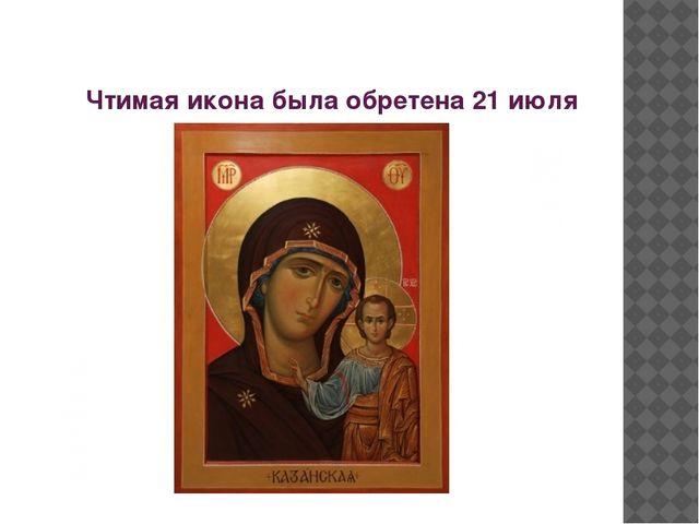 Чтимая икона была обретена 21 июля (по новому стилю) 1579 года в Казани.
