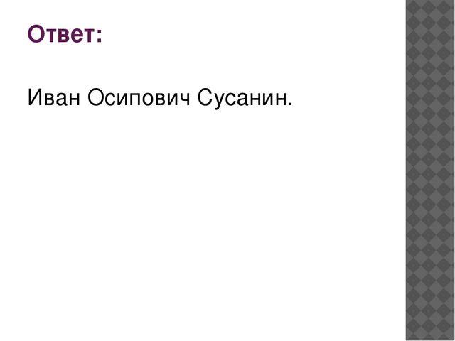 Ответ: Иван Осипович Сусанин.
