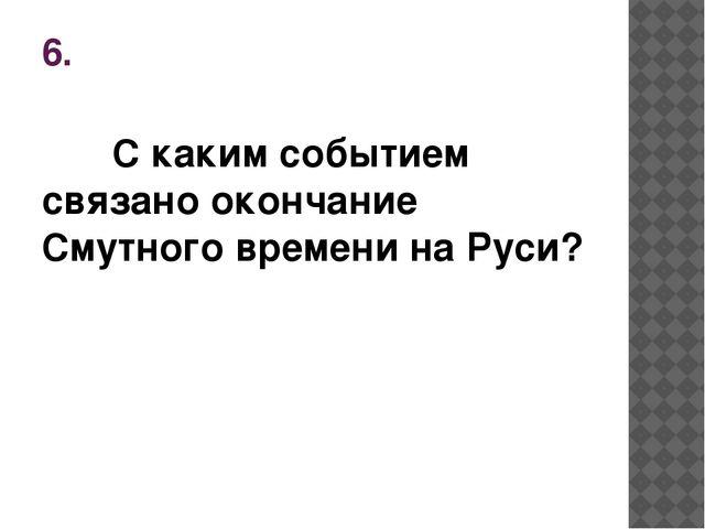 6. С каким событием связано окончание Смутного времени на Руси?