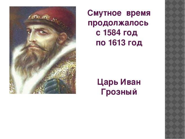 Смутное время продолжалось с 1584 год по 1613 год Царь Иван Грозный