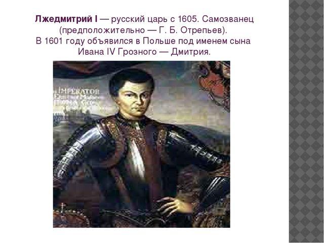 Лжедмитрий I—русскийцарь с 1605. Самозванец (предположительно — Г. Б. Отре...