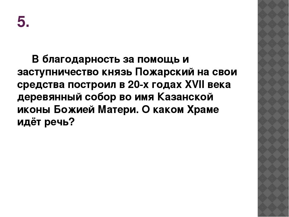 5. В благодарность за помощь и заступничество князь Пожарский на свои средств...