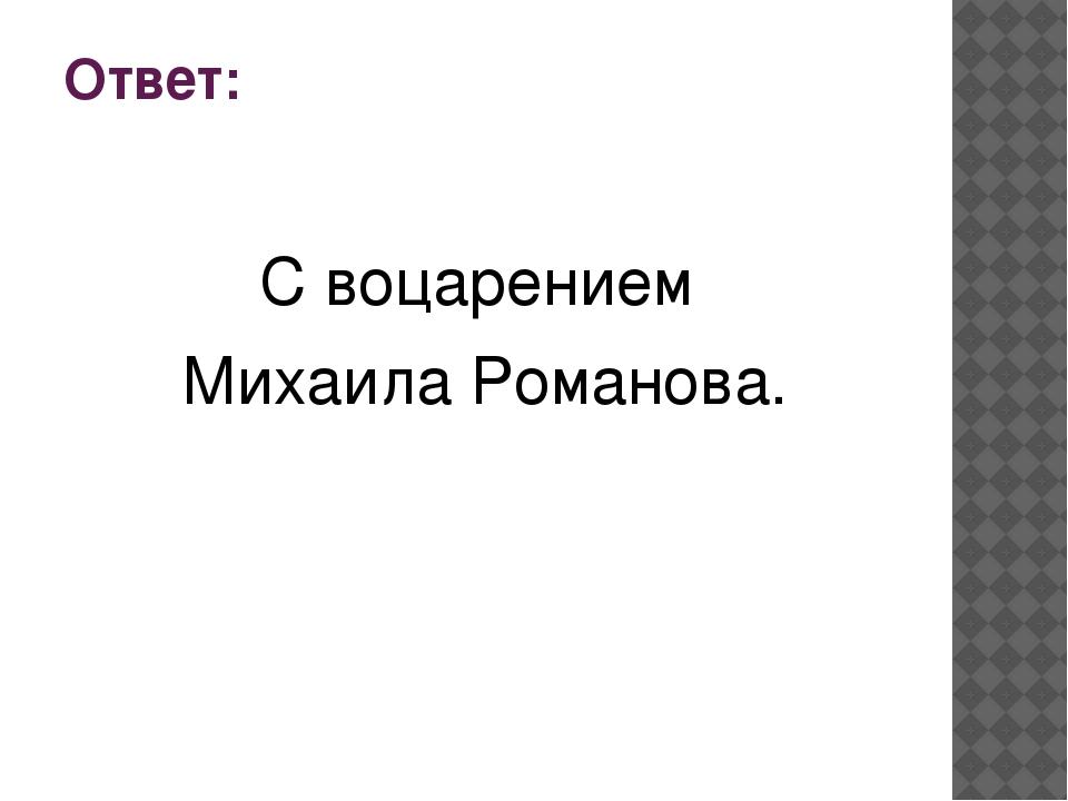 Ответ: С воцарением Михаила Романова.