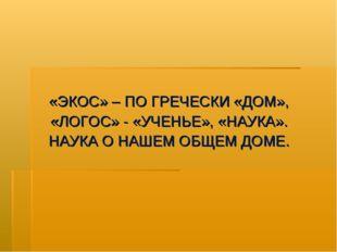 «ЭКОС» – ПО ГРЕЧЕСКИ «ДОМ», «ЛОГОС» - «УЧЕНЬЕ», «НАУКА». НАУКА О НАШЕМ ОБЩЕМ