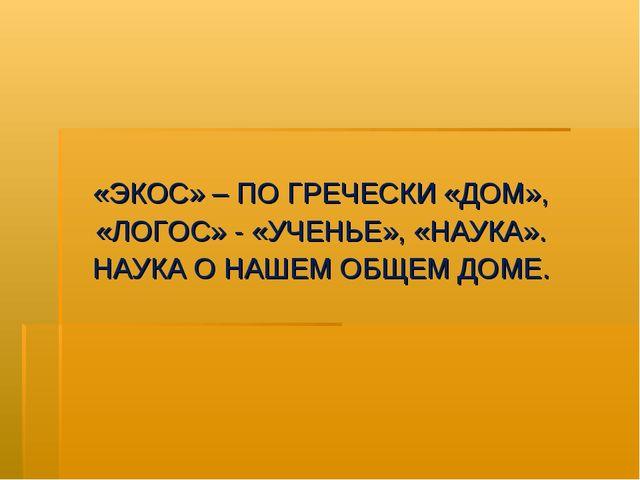 «ЭКОС» – ПО ГРЕЧЕСКИ «ДОМ», «ЛОГОС» - «УЧЕНЬЕ», «НАУКА». НАУКА О НАШЕМ ОБЩЕМ...
