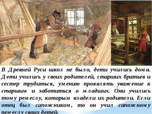 В Древней Руси школ не было, дети учились дома. Дети учились у своих родителе