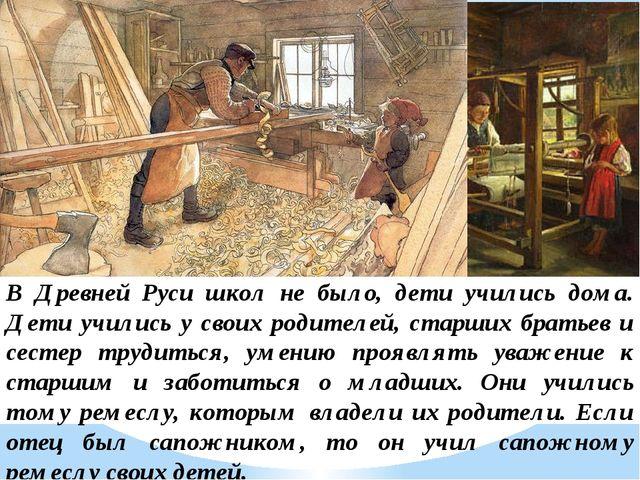 В Древней Руси школ не было, дети учились дома. Дети учились у своих родителе...