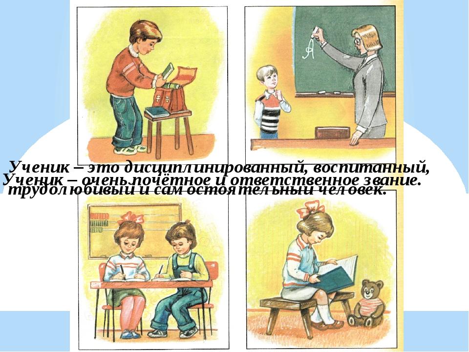 Ученик – очень почётное и ответственное звание. Ученик – это дисциплинированн...