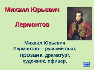 Михаил Юрьевич Лермонтов Михаил Юрьевич Лермонтов— русский поэт, прозаик, дра