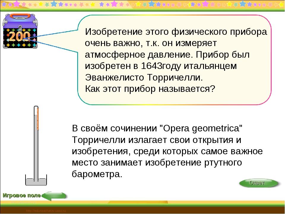 Игровое поле http://edu-teacherzv.ucoz.ru Изобретение этого физического прибо...