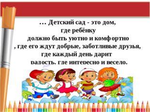 … Детский сад - это дом, где ребёнку должно быть уютно и комфортно , где его