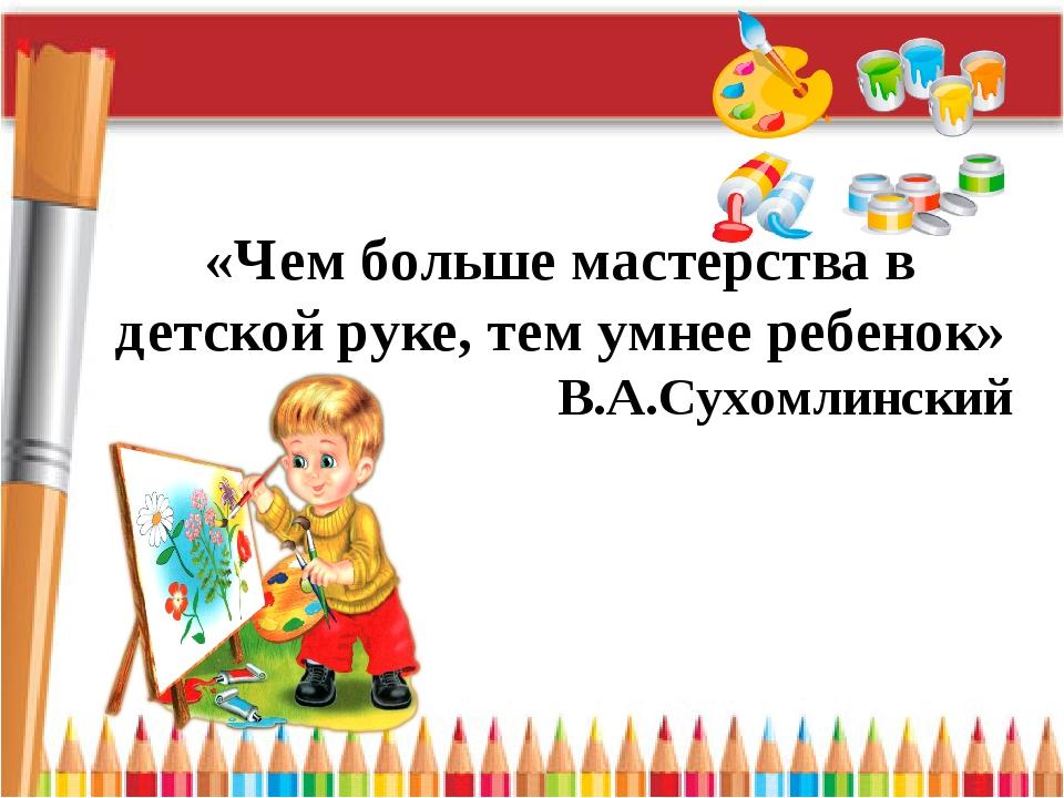 «Чем больше мастерства в детской руке, тем умнее ребенок» В.А.Сухомлинский