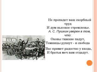 Не пропадет ваш скорбный труд И дум высокое стремленье. А. С. Пушкин