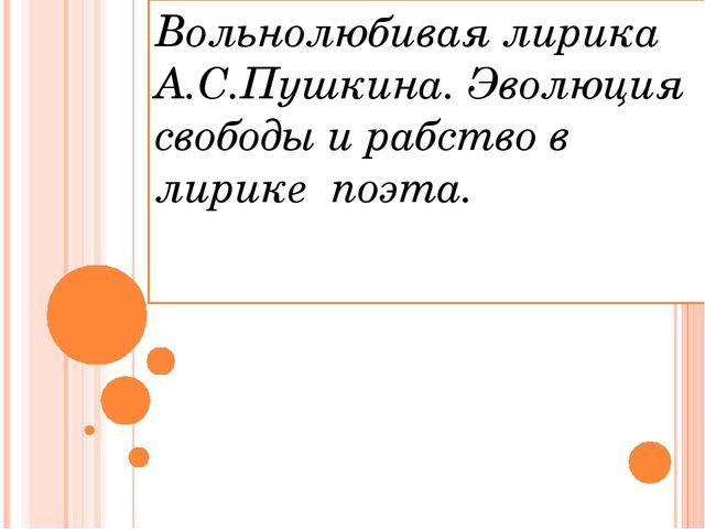 Вольнолюбивая лирика А.С.Пушкина. Эволюция свободы и рабство в лирике поэта.