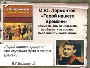М.Ю. Лермонтов «Герой нашего времени»: Замысел, смысл названия, проблематика