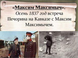 «Максим Максимыч». Осень 1837 год встреча Печорина на Кавказе с Максим Максим