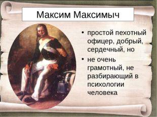 Максим Максимыч простой пехотный офицер, добрый, сердечный, но не очень грамо