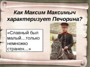 Как Максим Максимыч характеризует Печорина? «Славный был малый…только немножк