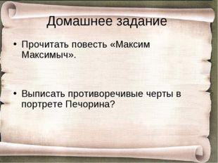 Домашнее задание Прочитать повесть «Максим Максимыч». Выписать противоречивые