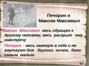 Печорин и Максим Максимыч Максим Максимыч весь обращен к другому человеку, ве