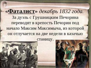 «Фаталист» декабрь 1832 года. За дуэль с Грушницким Печорина переводят в креп