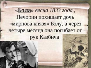 «Бэла» весна 1833 года., Печорин похищает дочь «мирнова князя» Бэлу, а через