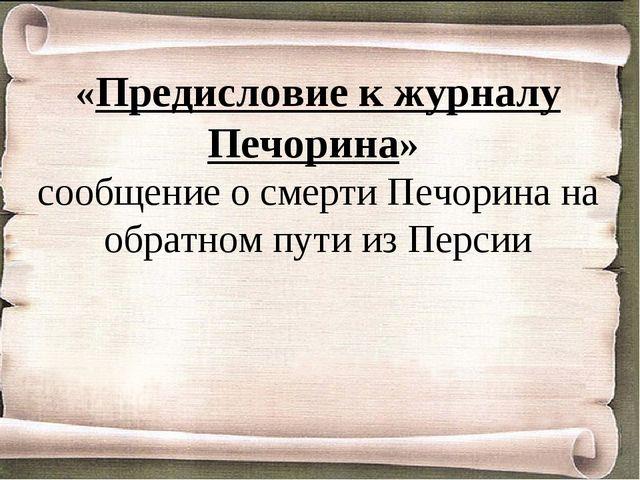 «Предисловие к журналу Печорина» сообщение о смерти Печорина на обратном пути...