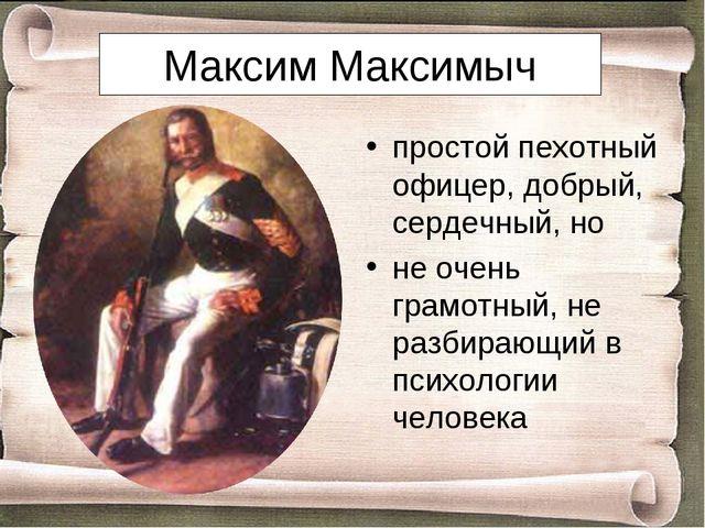 Максим Максимыч простой пехотный офицер, добрый, сердечный, но не очень грамо...
