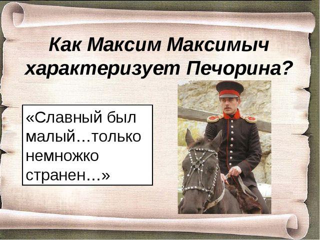 Как Максим Максимыч характеризует Печорина? «Славный был малый…только немножк...