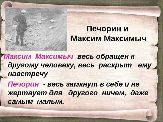 Печорин и Максим Максимыч Максим Максимыч весь обращен к другому человеку, ве...