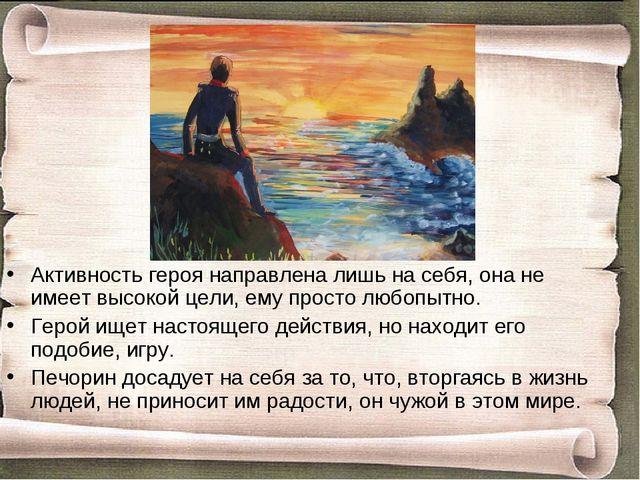 Активность героя направлена лишь на себя, она не имеет высокой цели, ему прос...