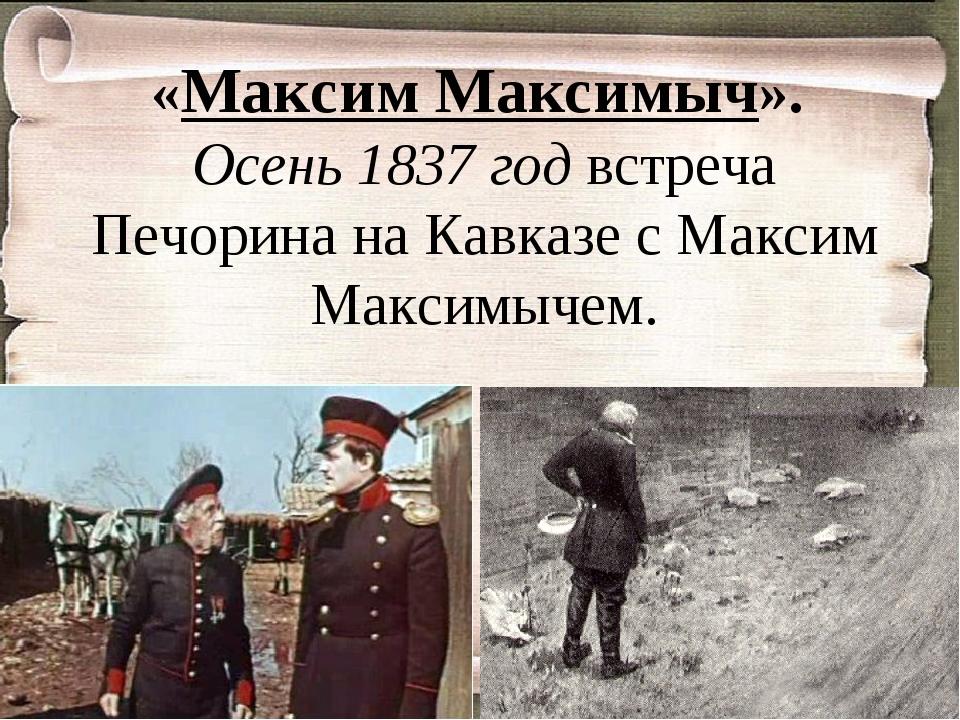 «Максим Максимыч». Осень 1837 год встреча Печорина на Кавказе с Максим Максим...