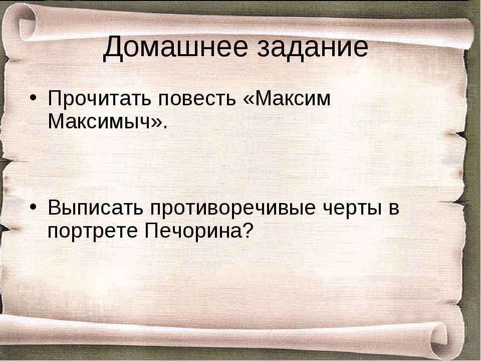 Домашнее задание Прочитать повесть «Максим Максимыч». Выписать противоречивые...