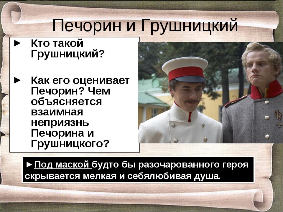 Печорин и Грушницкий Кто такой Грушницкий? Как его оценивает Печорин? Чем объ...