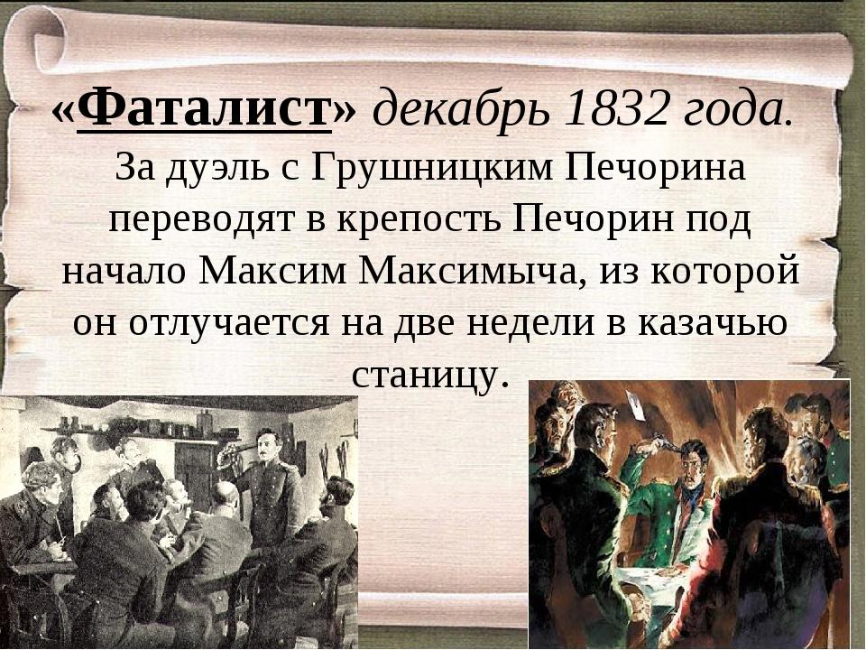 «Фаталист» декабрь 1832 года. За дуэль с Грушницким Печорина переводят в креп...