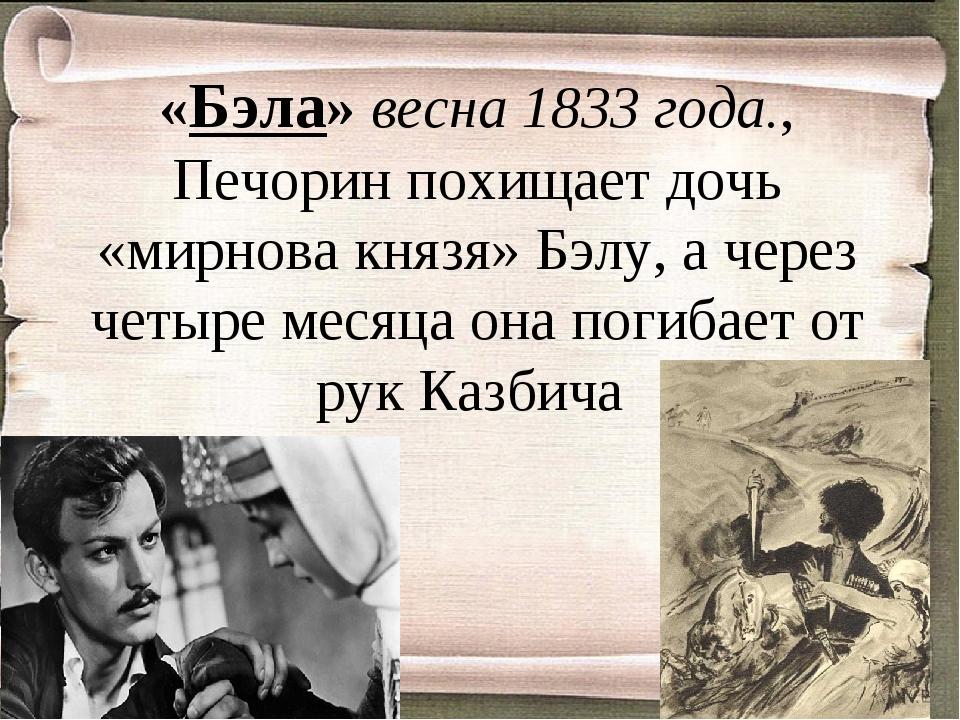 «Бэла» весна 1833 года., Печорин похищает дочь «мирнова князя» Бэлу, а через...