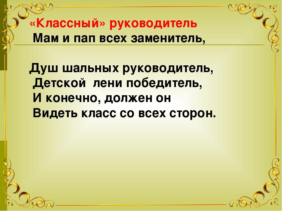 «Классный» руководитель Мам и пап всех заменитель, Душ шальных руководитель,...