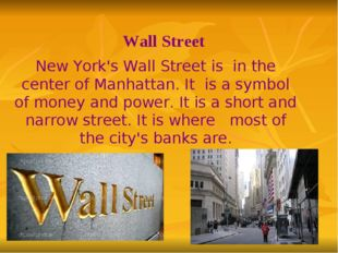 Wall Street New York's Wall Street is in the center of Manhattan. It is a sym