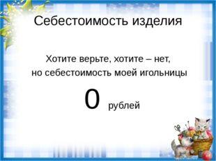Хотите верьте, хотите – нет,  но себестоимость моей игольницы  0 рублей